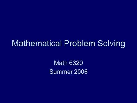 Mathematical Problem Solving Math 6320 Summer 2006.