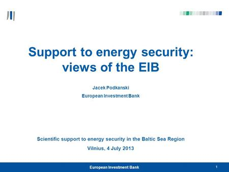 European Investment Bank 1 Support to energy security: views of the EIB Jacek Podkanski European Investment Bank Scientific support to energy security.