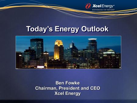 Ben Fowke Chairman, President and CEO Xcel Energy Today's Energy Outlook.