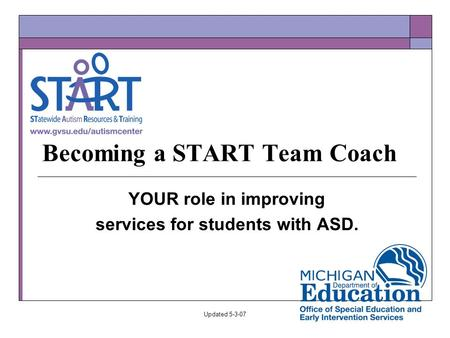 Updated 5-3-07 Becoming a START Team Coach YOUR role in improving services for students with ASD.