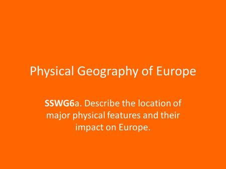 Physical Geography of Europe SSWG6a. Describe the location of major physical features and their impact on Europe.