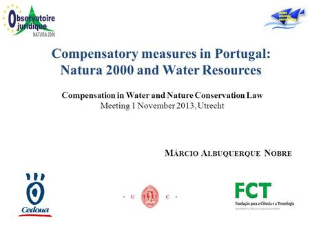 Compensation in Water and Nature Conservation Law Meeting 1 November 2013, Utrecht Compensatory measures in Portugal: Natura 2000 and Water Resources M.