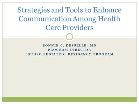 BONNIE C. DESSELLE, MD PROGRAM DIRECTOR LSUHSC PEDIATRIC RESIDENCY PROGRAM Strategies and Tools to Enhance Communication Among Health Care Providers.