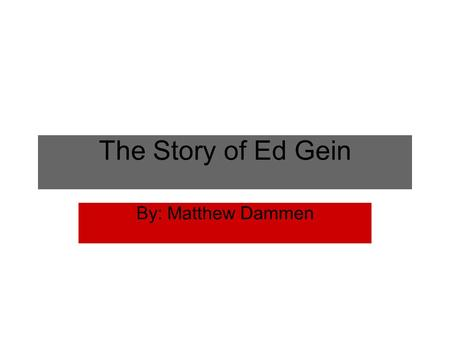 The Story of Ed Gein By: Matthew Dammen. Background Information Birth place: Lacrosse, Wisconsin Birth date: August 26, 1906 Family: Father- George Philip;