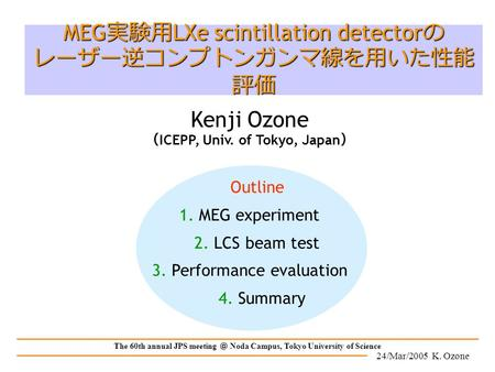 24/Mar/2005 K. Ozone The 60th annual JPS meeting @ Noda Campus, Tokyo University of Science Outline 1. MEG experiment 2. LCS beam test 3. Performance evaluation.
