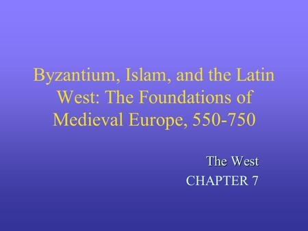 Byzantium, Islam, and the Latin West: The Foundations of Medieval Europe, 550-750 The West CHAPTER 7.