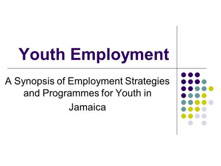 Youth Employment A Synopsis of Employment Strategies and Programmes for Youth in Jamaica.