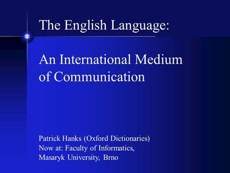 The English Language: An International Medium of Communication Patrick Hanks (Oxford Dictionaries) Now at: Faculty of Informatics, Masaryk University,