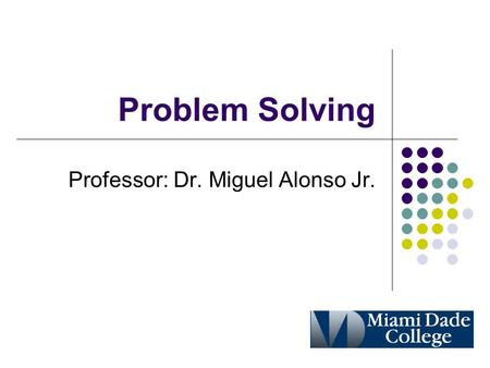 Problem Solving Professor: Dr. Miguel Alonso Jr..
