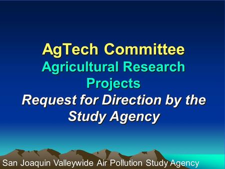 AgTech Committee Agricultural Research Projects Request for Direction by the Study Agency San Joaquin Valleywide Air Pollution Study Agency.