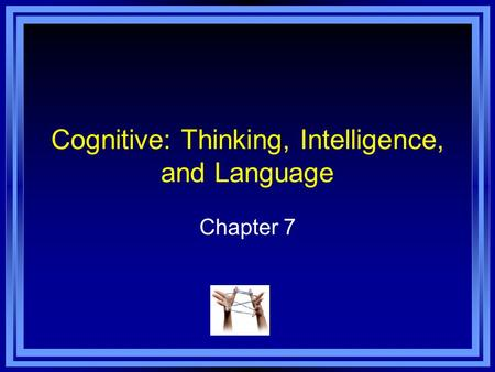 Cognitive: Thinking, Intelligence, and Language Chapter 7.