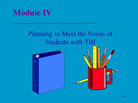 IV-1 Module IV _______________________________ Planning to Meet the Needs of Students with TBI.