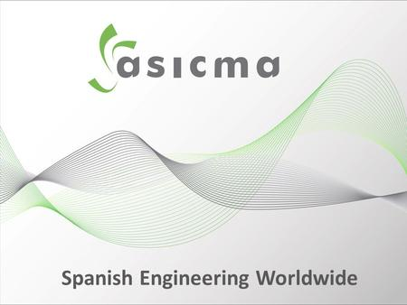 Spanish Engineering Worldwide. 46 Associated engineering companies presented in more than 94 Countries in the last 5 years 84 Countries with its permanent.