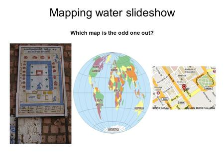 Mapping water slideshow Which map is the odd one out?