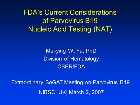 FDA's Current Considerations of Parvovirus B19 Nucleic Acid Testing (NAT) Mei-ying W. Yu, PhD Division of Hematology CBER/FDA Extraordinary SoGAT Meeting.