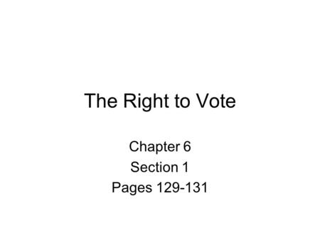 The Right to Vote Chapter 6 Section 1 Pages 129-131.