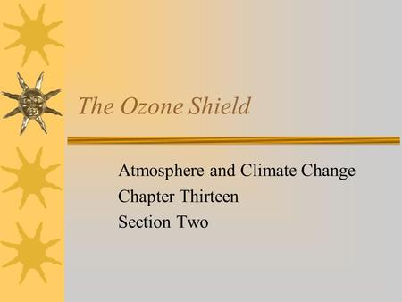 The Ozone Shield Atmosphere and Climate Change Chapter Thirteen Section Two.