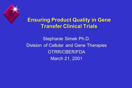 Ensuring Product Quality in Gene Transfer Clinical Trials Stephanie Simek Ph.D. Division of Cellular and Gene Therapies OTRR/CBER/FDA March 21, 2001.