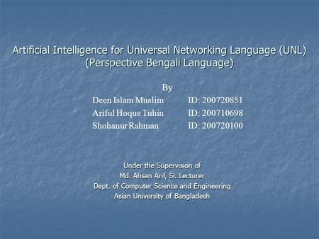 Artificial Intelligence for Universal Networking Language (UNL) (Perspective Bengali Language) By Deen Islam Muslim ID: 200720851 Ariful Hoque Tuhin ID: