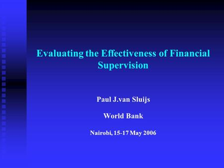 Evaluating the Effectiveness of Financial Supervision Paul J.van Sluijs World Bank Nairobi, 15-17 May 2006.