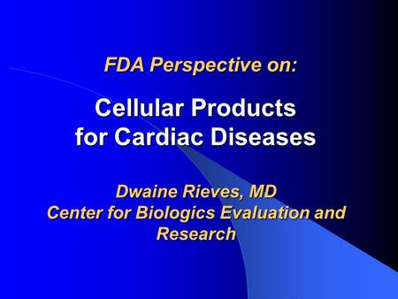Cellular Products for Cardiac Diseases Dwaine Rieves, MD Center for Biologics Evaluation and Research FDA Perspective on: