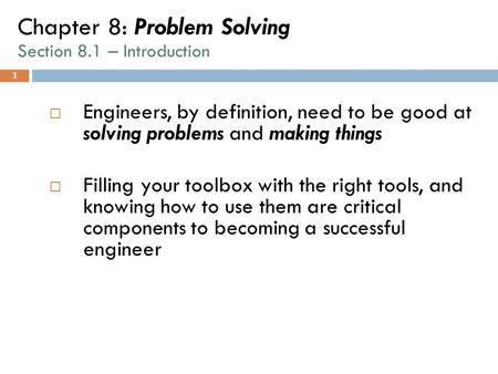 1 Chapter 8: Problem Solving Section 8.1 – Introduction  Engineers, by definition, need to be good at solving problems and making things  Filling your.