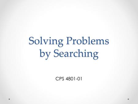 Solving Problems by Searching CPS 4801-01. Outline Problem-solving agents Example problems Basic search algorithms.