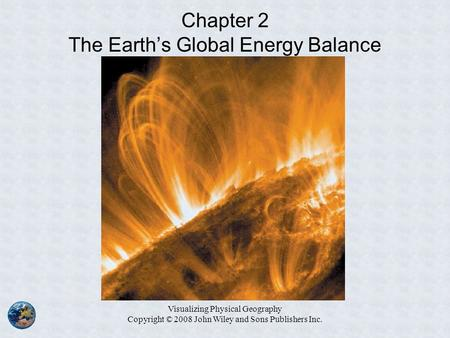 Visualizing Physical Geography Copyright © 2008 John Wiley and Sons Publishers Inc. Chapter 2 The Earth's Global Energy Balance.
