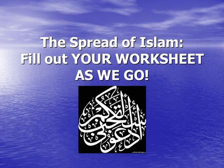 The Spread of Islam: Fill out YOUR WORKSHEET AS WE GO!