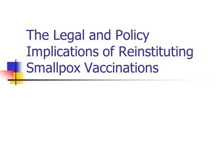 The Legal and Policy Implications of Reinstituting Smallpox Vaccinations.