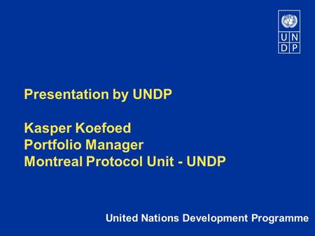 Presentation by UNDP Kasper Koefoed Portfolio Manager Montreal Protocol Unit - UNDP United Nations Development Programme.