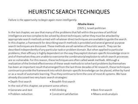 HEURISTIC SEARCH TECHNIQUES Failure is the opportunity to begin again more intelligently. -Moshe Arens (1925-), Israeli politician In the last chapter,