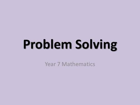 Problem Solving Year 7 Mathematics. Why do we need to know how to solve problems? 1)The person confronting it wants or needs to find a solution. 2) The.