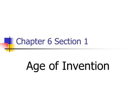 Chapter 6 Section 1 Age of Invention.