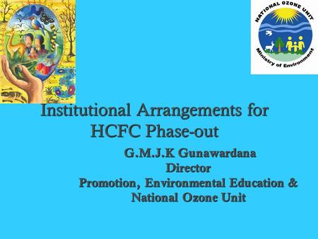 Institutional Arrangements for HCFC Phase-out G.M.J.K Gunawardana G.M.J.K GunawardanaDirector Promotion, Environmental Education & National Ozone Unit.
