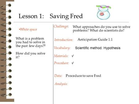 White space Challenge: Procedure to save Fred Introduction: Materials: Procedure: Vocabulary: Data: Analysis: Lesson 1: Saving Fred What is a problem you.