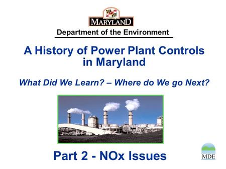 Department of the Environment A History of Power Plant Controls in Maryland What Did We Learn? – Where do We go Next? Part 2 - NOx Issues.