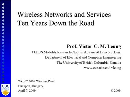 Wireless Networks and Services Ten Years Down the Road Prof. Victor C. M. Leung TELUS Mobility Research Chair in Advanced Telecom. Eng. Department of Electrical.