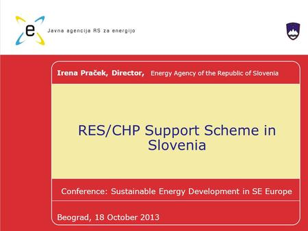 RES/CHP Support Scheme in Slovenia Conference: Sustainable Energy Development in SE Europe Irena Praček, Director, Energy Agency of the Republic of Slovenia.