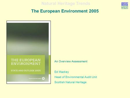 Natural Heritage Trends The European Environment 2005 An Overview Assessment Ed Mackey Head of Environmental Audit Unit Scottish Natural Heritage.