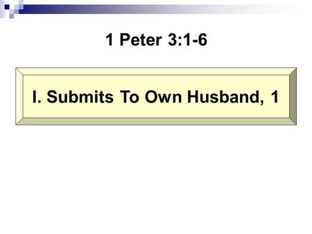 1 Peter 3:1-6 I. Submits To Own Husband, 1. Wives, likewise, be submissive to your own husbands, that even if some do not obey the word, they, without.