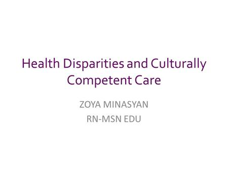 Health Disparities and Culturally Competent Care ZOYA MINASYAN RN-MSN EDU.