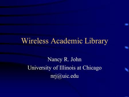 Wireless Academic Library Nancy R. John University of Illinois at Chicago