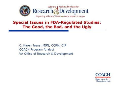 Special Issues in FDA-Regulated Studies: The Good, the Bad, and the Ugly C. Karen Jeans, MSN, CCRN, CIP COACH Program Analyst VA Office of Research & Development.