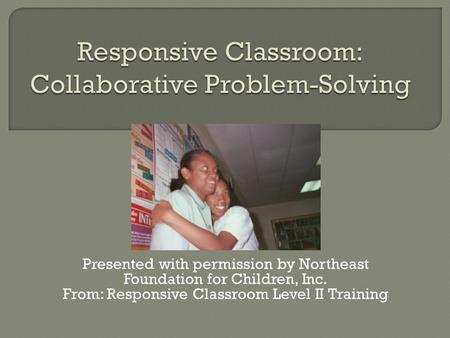 Presented with permission by Northeast Foundation for Children, Inc. From: Responsive Classroom Level II Training.