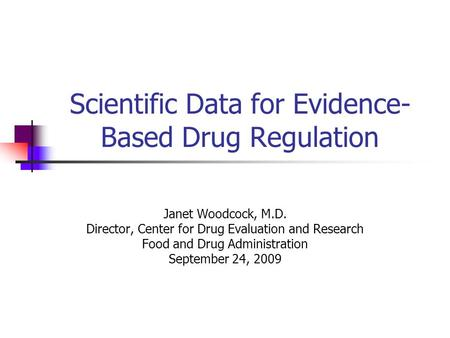 Scientific Data for Evidence- Based Drug Regulation Janet Woodcock, M.D. Director, Center for Drug Evaluation and Research Food and Drug Administration.
