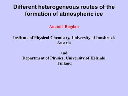 Different heterogeneous routes of the formation of atmospheric ice Anatoli Bogdan Institute of Physical Chemistry, University of Innsbruck Austria and.