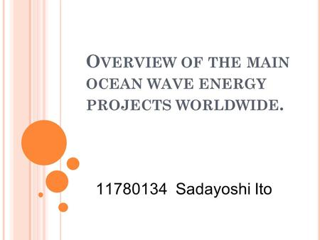 O VERVIEW OF THE MAIN OCEAN WAVE ENERGY PROJECTS WORLDWIDE. 11780134 Sadayoshi Ito.