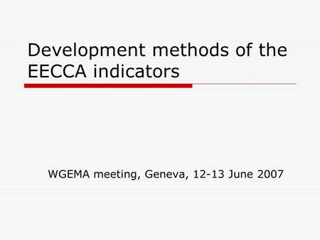 Development methods of the EECCA indicators WGEMA meeting, Geneva, 12-13 June 2007.
