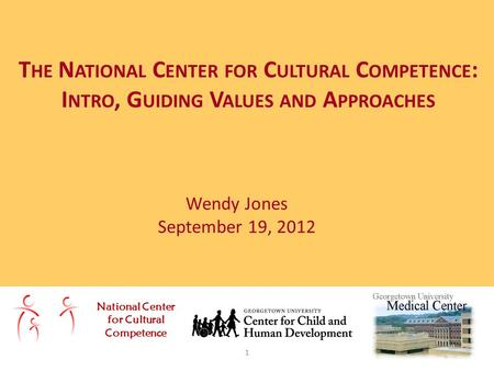 Wendy Jones September 19, 2012 T HE N ATIONAL C ENTER FOR C ULTURAL C OMPETENCE : I NTRO, G UIDING V ALUES AND A PPROACHES National Center for Cultural.